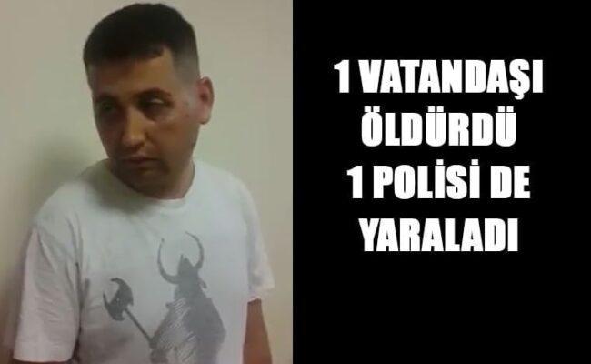 1 VATANDAŞI ÖLDÜRDÜ 1 POLİSİ DE YARALADI