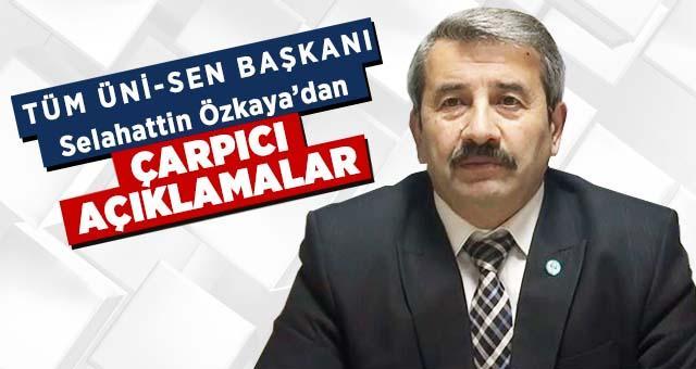 Tüm Üni-Sen Başkanı Selahattin Özkaya'dan çarpıcı açıklamalar