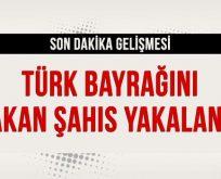 Türk Bayrağını yakan şahıs yakalandı